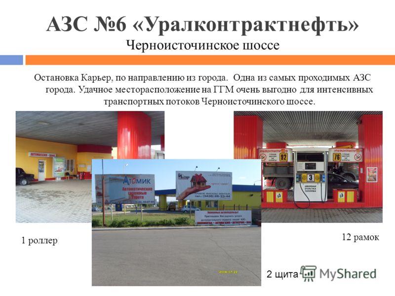 АЗС 6 «Уралконтрактнефть» Черноисточинское шоссе Остановка Карьер, по направлению из города. Одна из самых проходимых АЗС города. Удачное месторасположение на ГГМ очень выгодно для интенсивных транспортных потоков Черноисточинского шоссе. 1 роллер 12