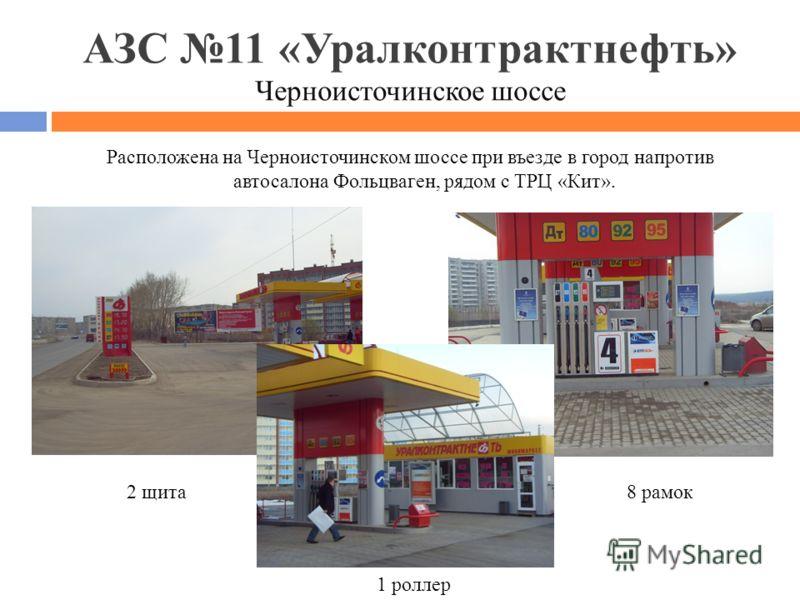 АЗС 11 «Уралконтрактнефть» Черноисточинское шоссе Расположена на Черноисточинском шоссе при въезде в город напротив автосалона Фольцваген, рядом с ТРЦ «Кит». 2 щита8 рамок 1 роллер