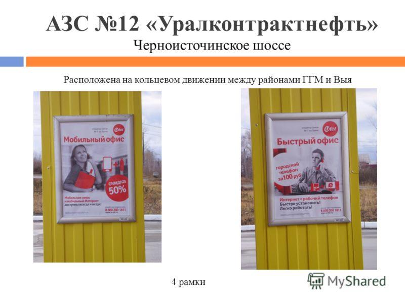 АЗС 12 «Уралконтрактнефть» Черноисточинское шоссе Расположена на кольцевом движении между районами ГГМ и Выя 4 рамки