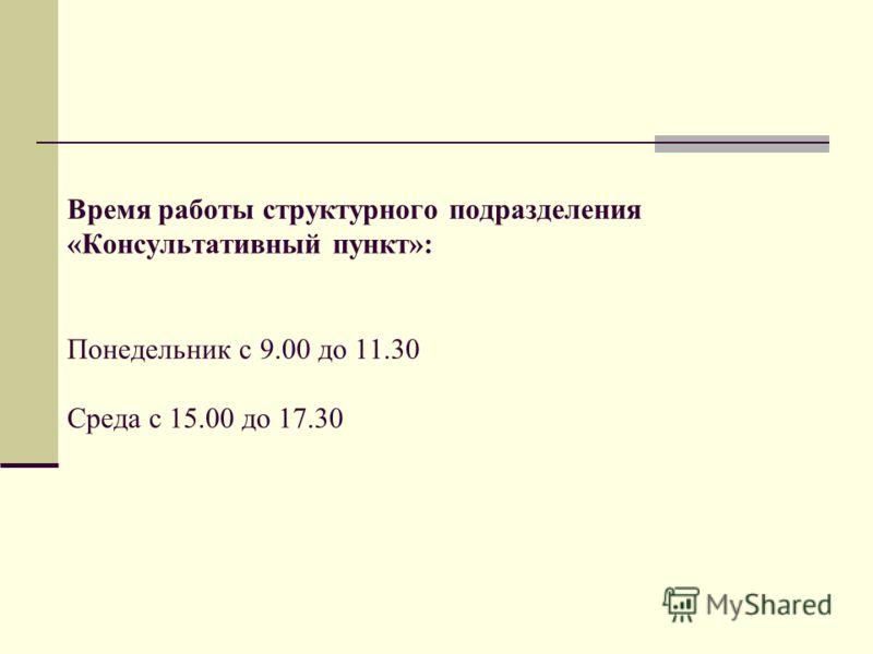Время работы структурного подразделения «Консультативный пункт»: Понедельник с 9.00 до 11.30 Среда с 15.00 до 17.30