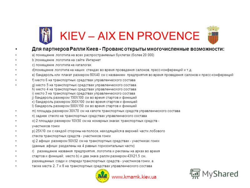 KIEV – AIX EN PROVENCE Для партнеров Ралли Киев - Прованс открыты многочисленные возможности: a) помещение логотипа на всех распространяемых буклетах (более 20 000) b )помещение логотипа на сайте Интернет c) помещение логотипа на каталогах d)помещени