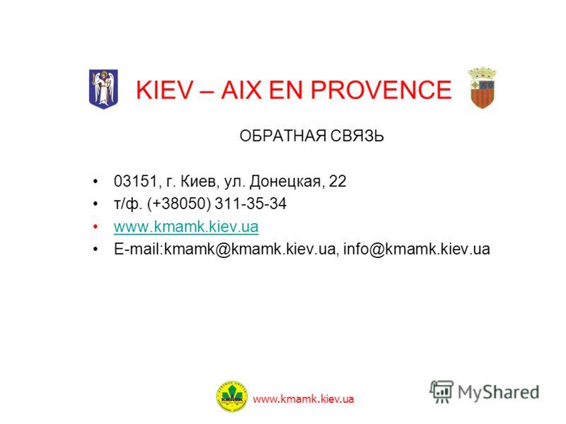 KIEV – AIX EN PROVENCE ОБРАТНАЯ СВЯЗЬ 03151, г. Киев, ул. Донецкая, 22 т/ф. (+38050) 311-35-34 www.kmamk.kiev.ua E-mail:kmamk@kmamk.kiev.ua, info@kmamk.kiev.ua www.kmamk.kiev.ua