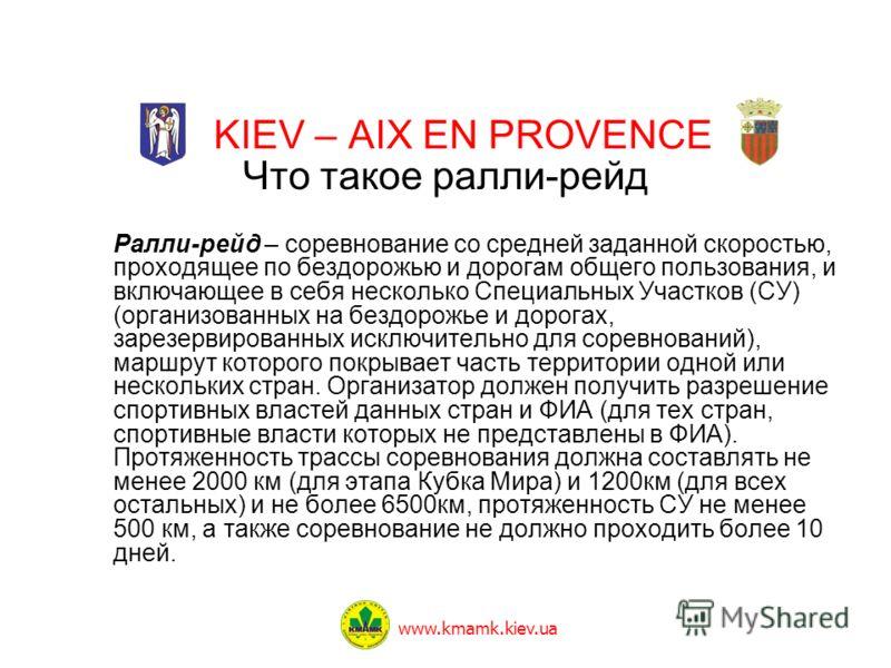 KIEV – AIX EN PROVENCE Что такое ралли-рейд Ралли-рейд – соревнование со средней заданной скоростью, проходящее по бездорожью и дорогам общего пользования, и включающее в себя несколько Специальных Участков (СУ) (организованных на бездорожье и дорога