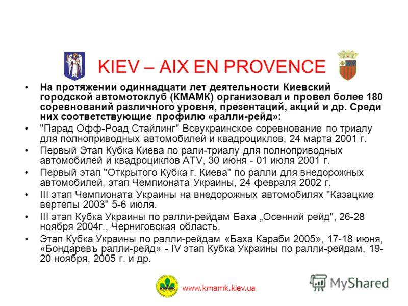 KIEV – AIX EN PROVENCE На протяжении одиннадцати лет деятельности Киевский городской автомотоклуб (КМАМК) организовал и провел более 180 соревнований различного уровня, презентаций, акций и др. Среди них соответствующие профилю «ралли-рейд»: