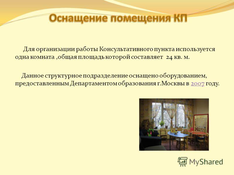 Для организации работы Консультативного пункта используется одна комната,общая площадь которой составляет 24 кв. м. Данное структурное подразделение оснащено оборудованием, предоставленным Департаментом образования г.Москвы в 2007 году.2007