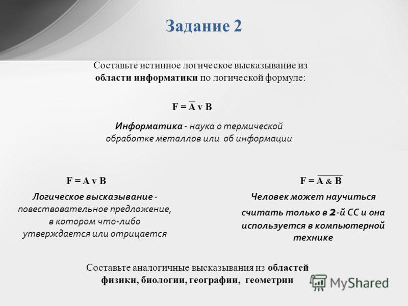 Задание 2 Составьте истинное логическое высказывание из области информатики по логической формуле: Информатика - наука о термической обработке металлов или об информации F = A v B F = A & B Логическое высказывание - повествовательное предложение, в к
