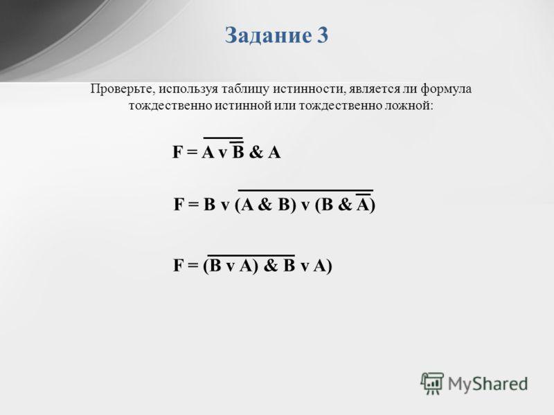 Задание 3 Проверьте, используя таблицу истинности, является ли формула тождественно истинной или тождественно ложной: F = B v (A & B) v (B & A) F = A v B & A F = (B v A) & B v A)