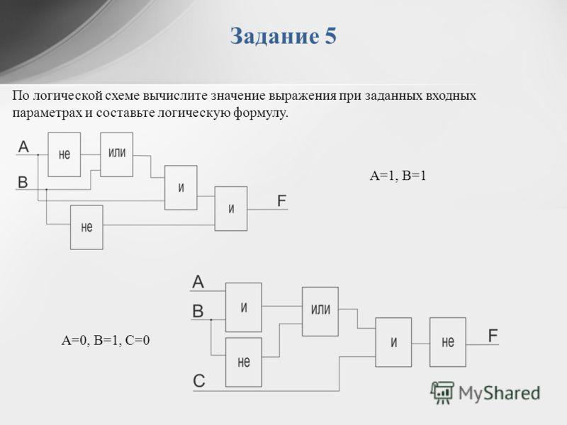Задание 5 По логической схеме вычислите значение выражения при заданных входных параметрах и составьте логическую формулу. A=0, B=1, C=0 A=1, B=1