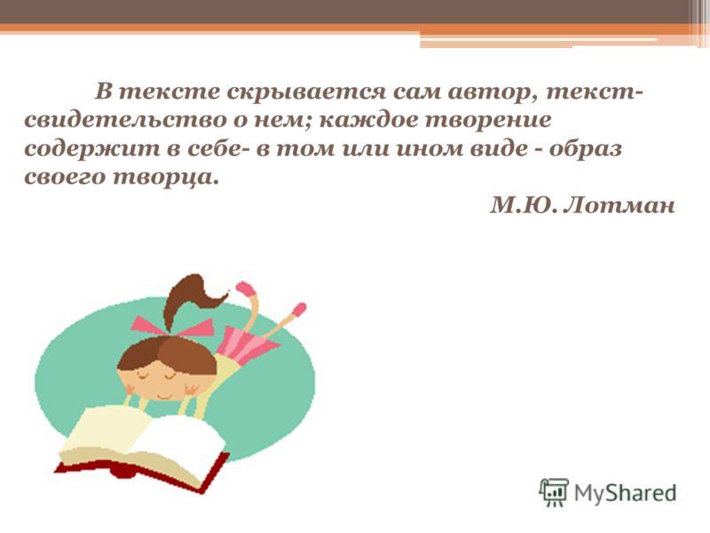В тексте скрывается сам автор, текст- свидетельство о нем; каждое творение содержит в себе- в том или ином виде - образ своего творца. М.Ю. Лотман