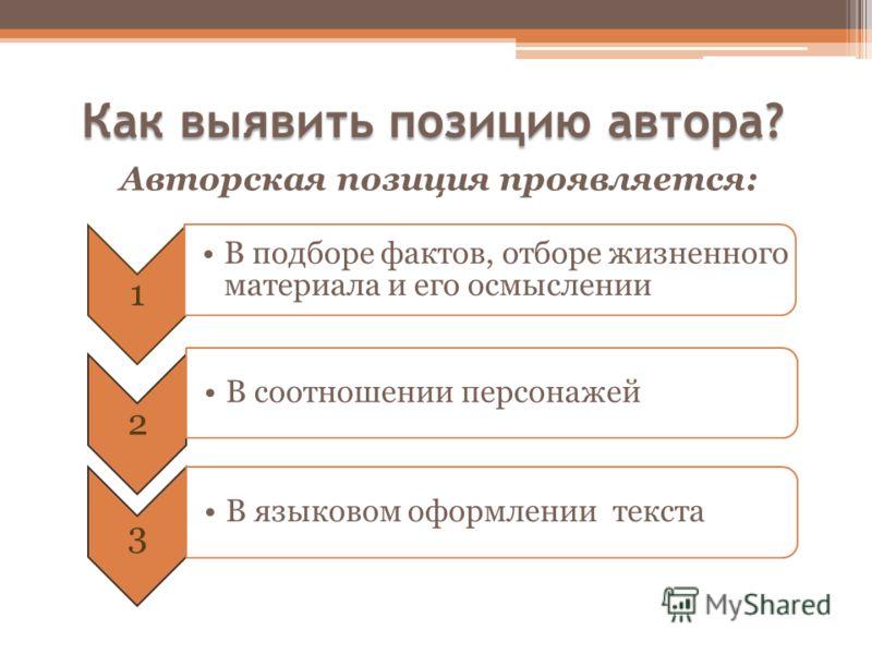 Как выявить позицию автора? Авторская позиция проявляется: 1 В подборе фактов, отборе жизненного материала и его осмыслении 2 В соотношении персонажей 3 В языковом оформлении текста