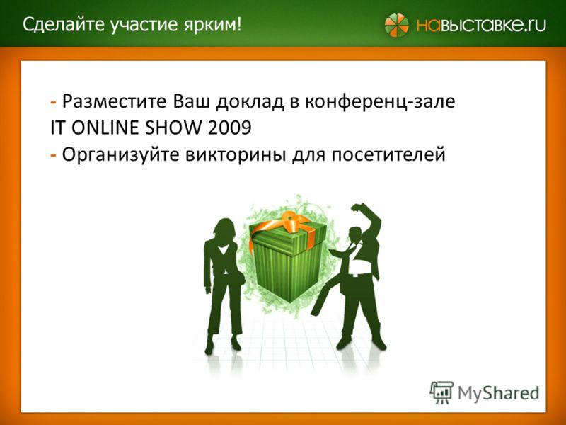 - Разместите Ваш доклад в конференц-зале IT ONLINE SHOW 2009 - Организуйте викторины для посетителей Сделайте участие ярким!