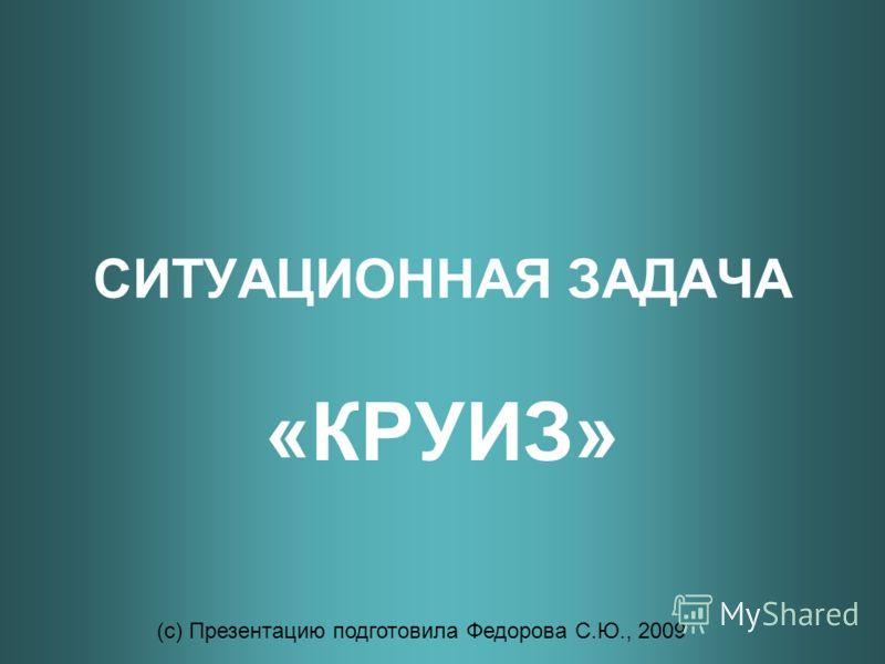 СИТУАЦИОННАЯ ЗАДАЧА «КРУИЗ» (с) Презентацию подготовила Федорова С.Ю., 2009