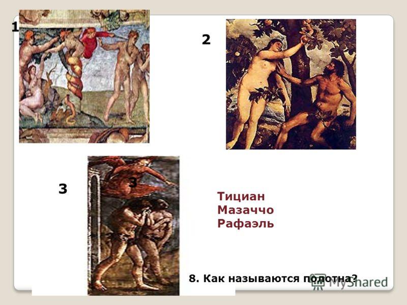 1 2 3 Тициан Мазаччо Рафаэль 3 8. Как называются полотна?
