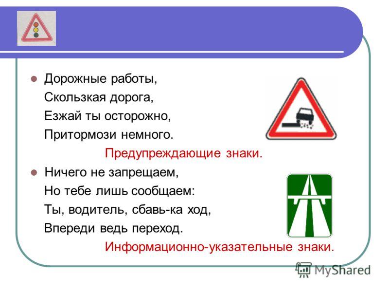 Дорожные работы, Скользкая дорога, Езжай ты осторожно, Притормози немного. Предупреждающие знаки. Ничего не запрещаем, Но тебе лишь сообщаем: Ты, водитель, сбавь-ка ход, Впереди ведь переход. Информационно-указательные знаки.