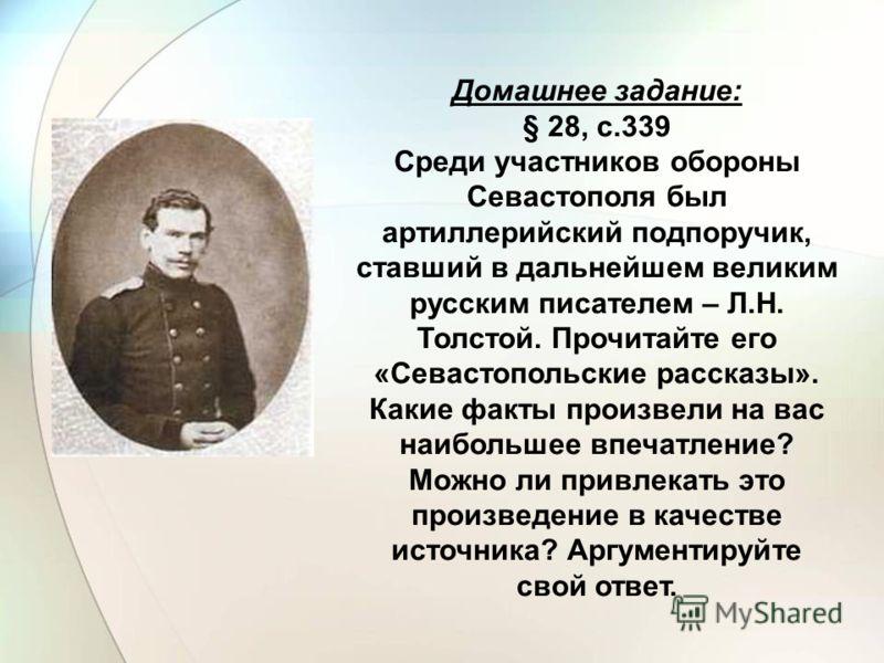 Домашнее задание: § 28, с.339 Среди участников обороны Севастополя был артиллерийский подпоручик, ставший в дальнейшем великим русским писателем – Л.Н. Толстой. Прочитайте его «Севастопольские рассказы». Какие факты произвели на вас наибольшее впечат