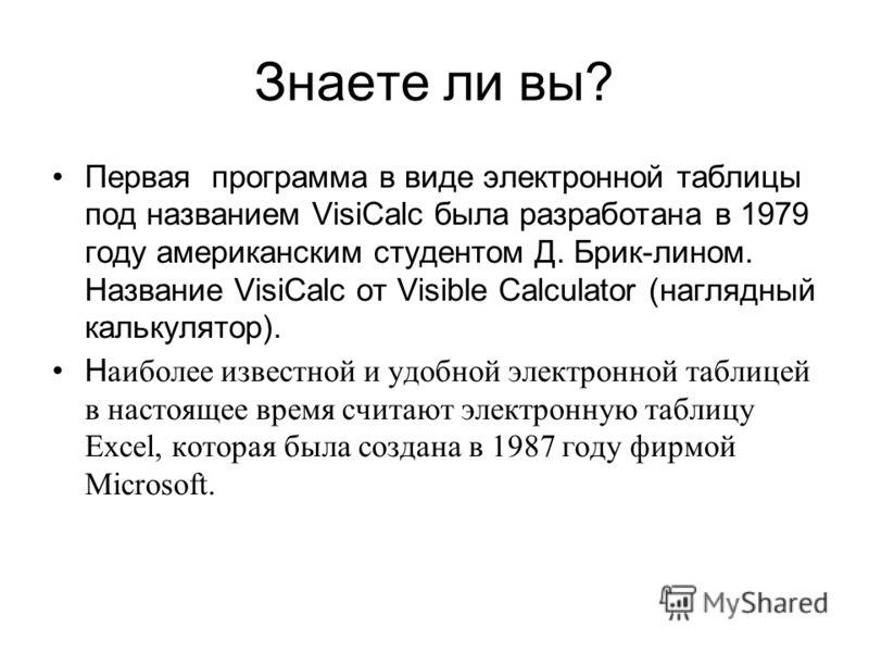 Знаете ли вы? Первая программа в виде электронной таблицы под названием VisiCalc была разработана в 1979 году американским студентом Д. Брик-лином. Название VisiCalc от Visible Calculator (наглядный калькулятор). Н аиболее известной и удобной электро