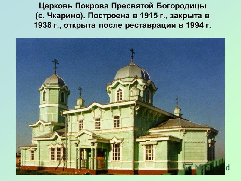 Церковь Покрова Пресвятой Богородицы (с. Чкарино). Построена в 1915 г., закрыта в 1938 г., открыта после реставрации в 1994 г.