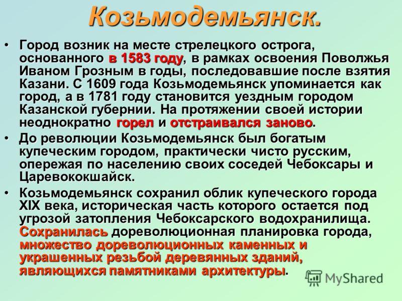 Козьмодемьянск. Город возник на месте стрелецкого острога, основанного в 1583 году, в рамках освоения Поволжья Иваном Грозным в годы, последовавшие после взятия Казани. С 1609 года Козьмодемьянск упоминается как город, а в 1781 году становится уездны
