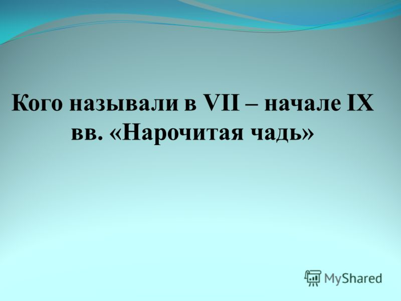 Кого называли в VII – начале IX вв. «Нарочитая чадь»