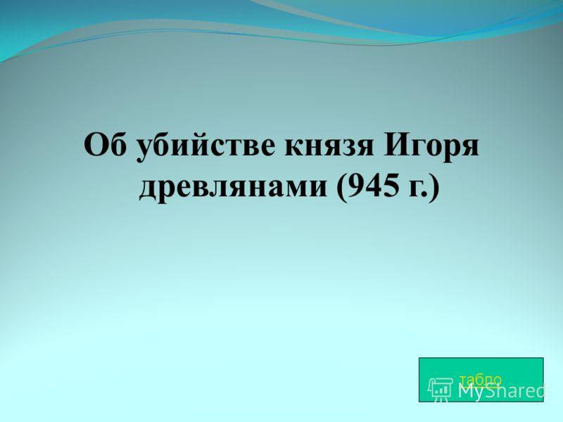 Об убийстве князя Игоря древлянами (945 г.) табло