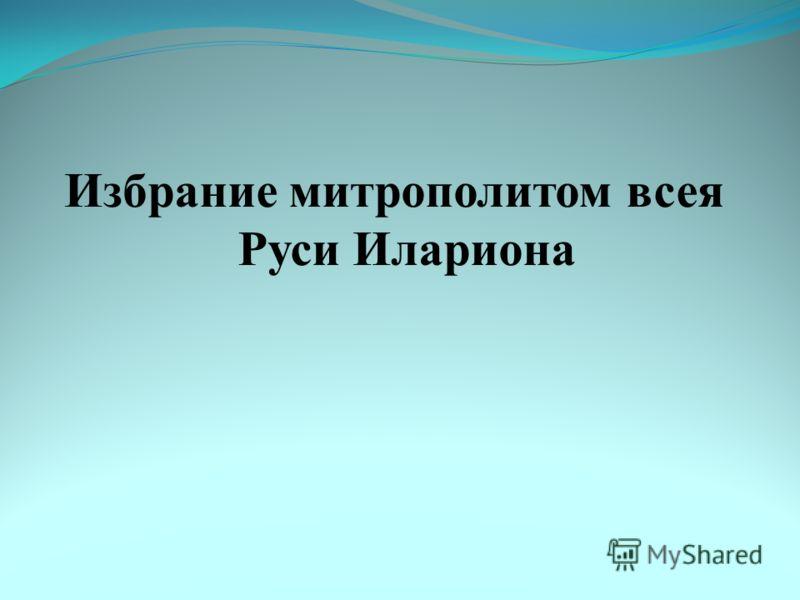 Избрание митрополитом всея Руси Илариона