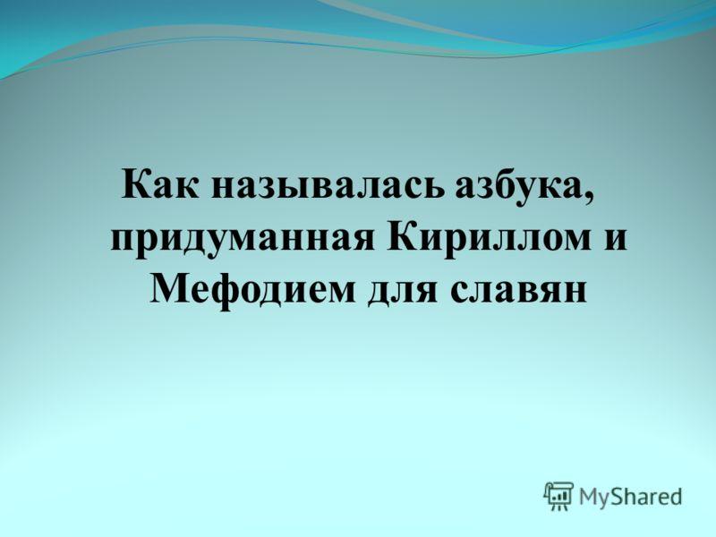 Как называлась азбука, придуманная Кириллом и Мефодием для славян