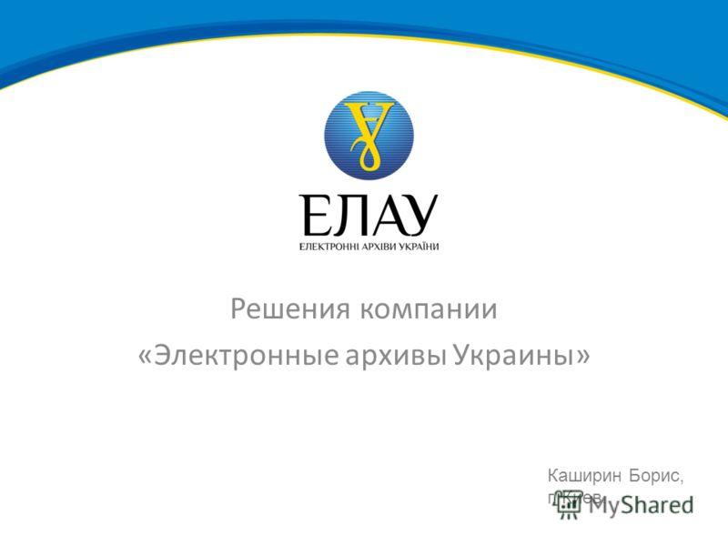 Решения компании «Электронные архивы Украины» Каширин Борис, г. Киев.