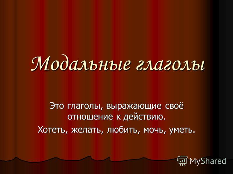 Модальные глаголы Это глаголы, выражающие своё отношение к действию. Хотеть, желать, любить, мочь, уметь.