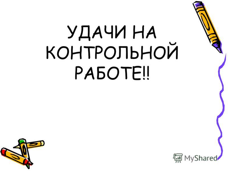 УДАЧИ НА КОНТРОЛЬНОЙ РАБОТЕ!!