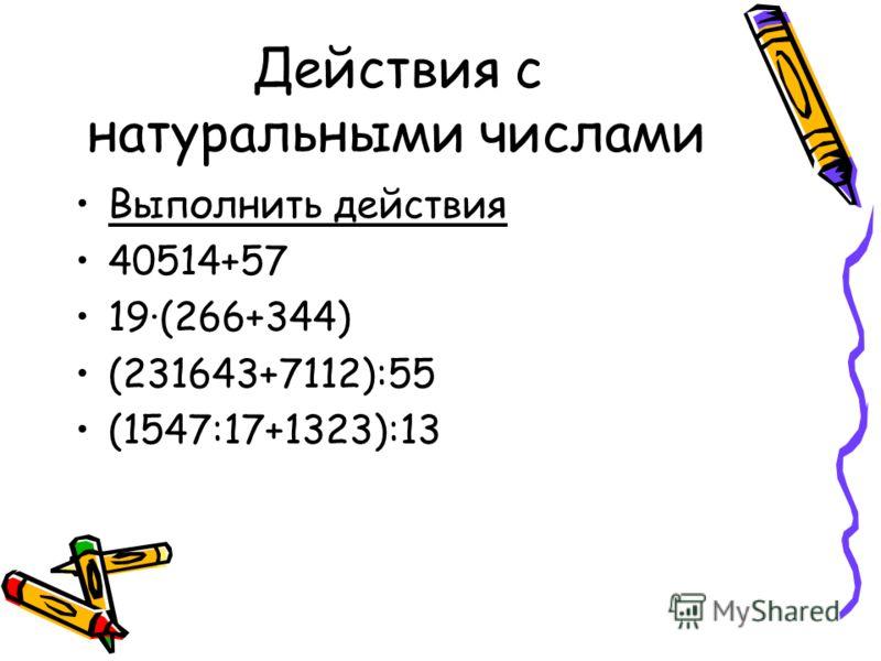 Действия с натуральными числами Выполнить действия 40514+57 19·(266+344) (231643+7112):55 (1547:17+1323):13