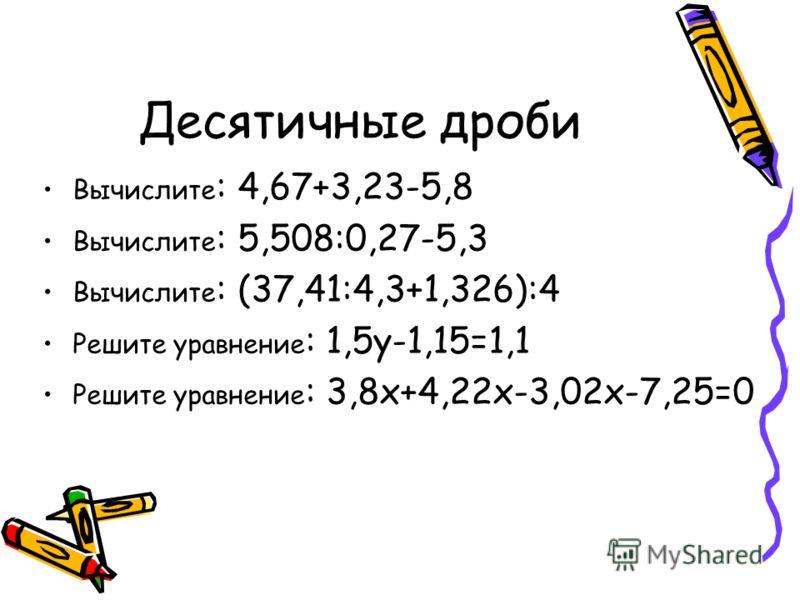 Десятичные дроби Вычислите : 4,67+3,23-5,8 Вычислите : 5,508:0,27-5,3 Вычислите : (37,41:4,3+1,326):4 Решите уравнение : 1,5y-1,15=1,1 Решите уравнение : 3,8x+4,22x-3,02x-7,25=0