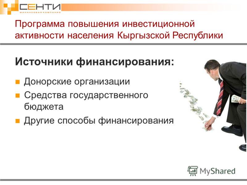 Источники финансирования: Донорские организации Средства государственного бюджета Другие способы финансирования Программа повышения инвестиционной активности населения Кыргызской Республики