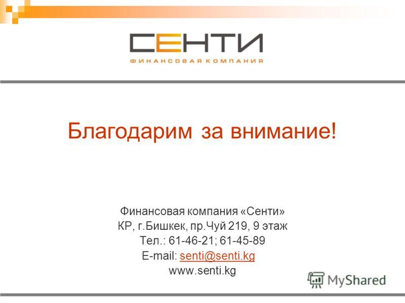 Благодарим за внимание! Финансовая компания «Сенти» КР, г.Бишкек, пр.Чуй 219, 9 этаж Тел.: 61-46-21; 61-45-89 E-mail: senti@senti.kgsenti@senti.kg www.senti.kg