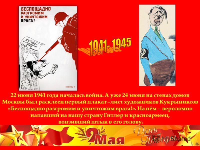 22 июня 1941 года началась война. А уже 24 июня на стенах домов Москвы был расклеен первый плакат –лист художников Кукрыниксов «Беспощадно разгромим и уничтожим врага!». На нём – вероломно напавший на нашу страну Гитлер и красноармеец, вонзивший штык