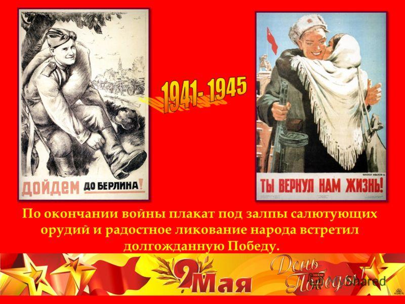 По окончании войны плакат под залпы салютующих орудий и радостное ликование народа встретил долгожданную Победу.