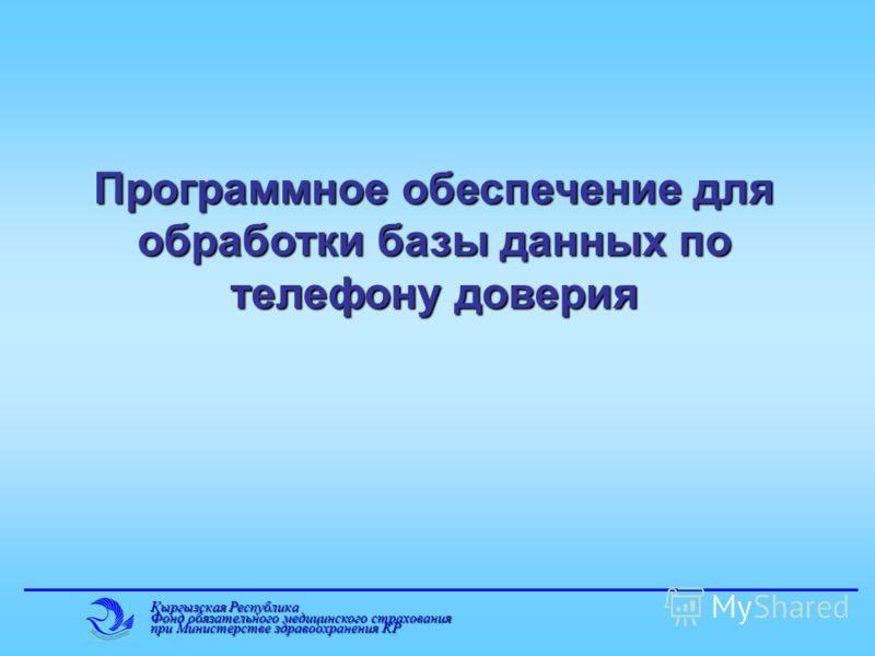 Кыргызская Республика Фонд обязательного медицинского страхования при Министерстве здравоохранения КР Программное обеспечение для обработки базы данных по телефону доверия