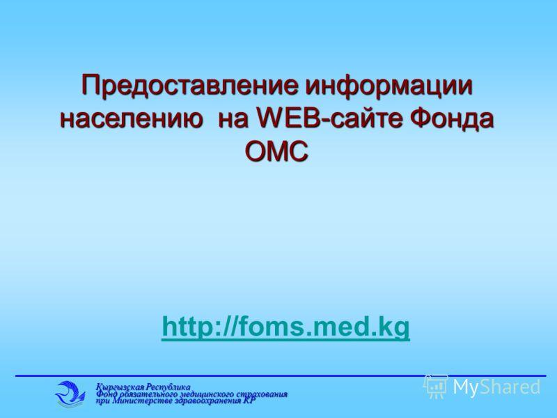 Кыргызская Республика Фонд обязательного медицинского страхования при Министерстве здравоохранения КР Предоставление информации населению на WEB-сайте Фонда ОМС http://foms.med.kg