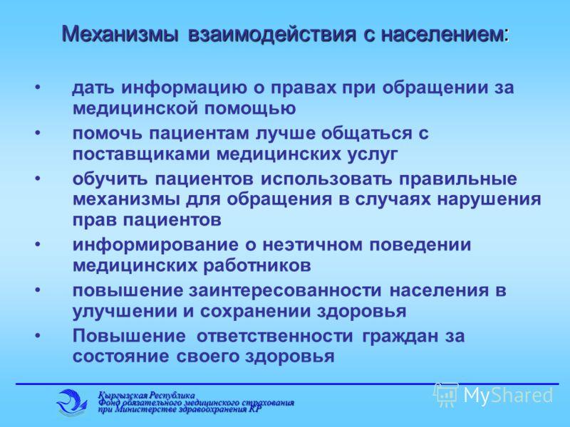 Кыргызская Республика Фонд обязательного медицинского страхования при Министерстве здравоохранения КР Механизмы взаимодействия с населением: дать информацию о правах при обращении за медицинской помощью помочь пациентам лучше общаться с поставщиками