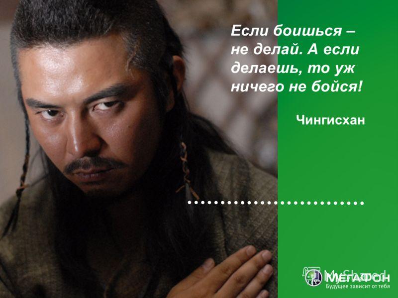 Чингисхан Если боишься – не делай. А если делаешь, то уж ничего не бойся!