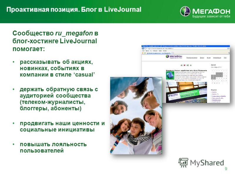 Проактивная позиция. Блог в LiveJournal 9 Сообщество ru_megafon в блог-хостинге LiveJournal помогает: рассказывать об акциях, новинках, событиях в компании в стиле casual держать обратную связь с аудиторией сообщества (телеком-журналисты, блоггеры, а