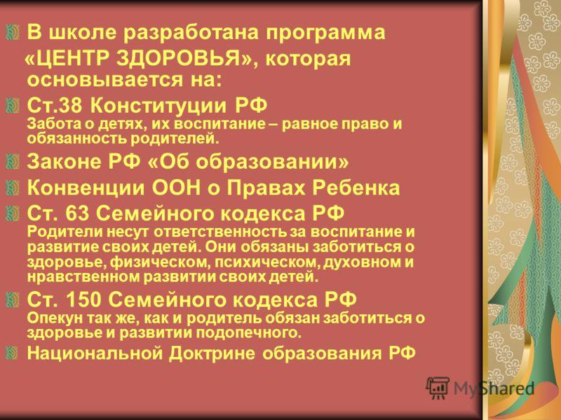 В школе разработана программа «ЦЕНТР ЗДОРОВЬЯ», которая основывается на: Ст.38 Конституции РФ Забота о детях, их воспитание – равное право и обязанность родителей. Законе РФ «Об образовании» Конвенции ООН о Правах Ребенка Ст. 63 Семейного кодекса РФ
