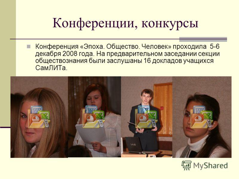 Конференции, конкурсы Конференция «Эпоха. Общество. Человек» проходила 5-6 декабря 2008 года. На предварительном заседании секции обществознания были заслушаны 16 докладов учащихся СамЛИТа.