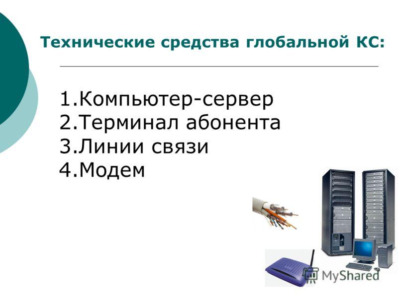 Технические средства глобальной КС: 1.Компьютер-сервер 2.Терминал абонента 3.Линии связи 4.Модем