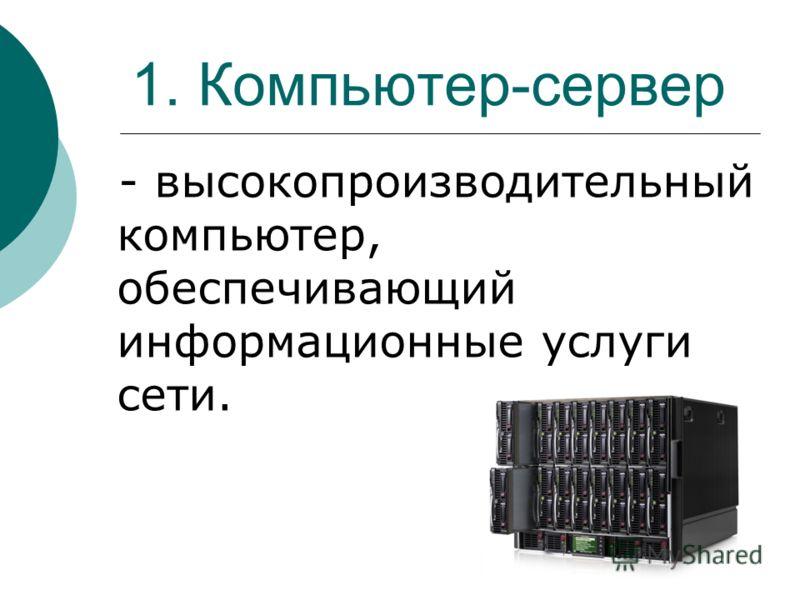 1. Компьютер-сервер - высокопроизводительный компьютер, обеспечивающий информационные услуги сети.