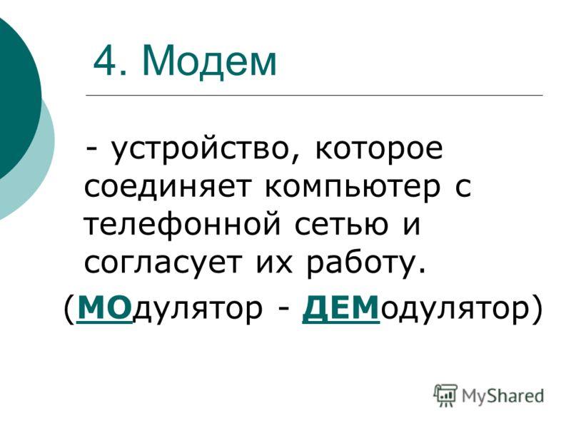 4. Модем - устройство, которое соединяет компьютер с телефонной сетью и согласует их работу. (МОдулятор - ДЕМодулятор)