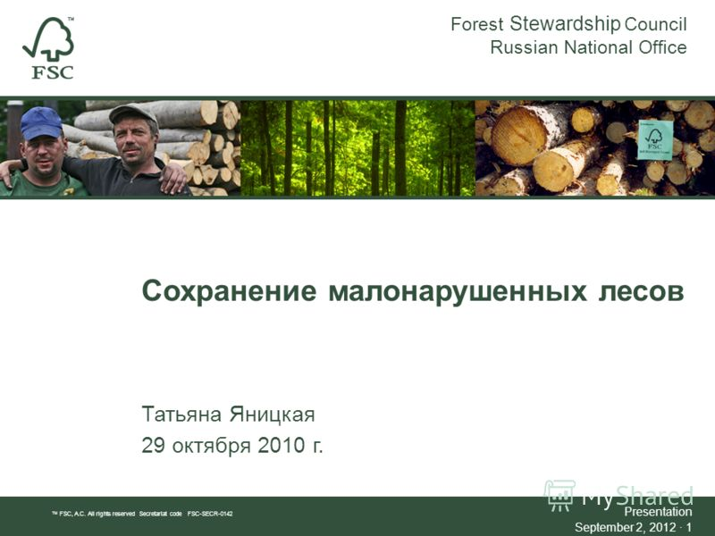 Сохранение малонарушенных лесов Татьяна Яницкая 29 октября 2010 г. Forest Stewardship Council Russian National Office TM FSC, A.C. All rights reserved Secretariat code FSC-SECR-0142 Presentation September 2, 2012 · 1