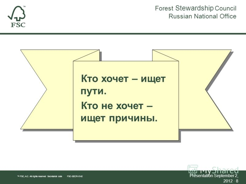 Forest Stewardship Council Russian National Office TM FSC, A.C. All rights reserved Secretariat code FSC-SECR-0142 Presentation September 2, 2012September 2, 2012 · 8 Кто хочет – ищет пути. Кто не хочет – ищет причины.