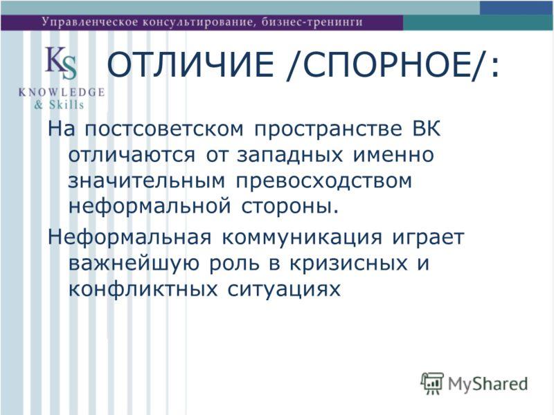 ОТЛИЧИЕ /СПОРНОЕ/: На постсоветском пространстве ВК отличаются от западных именно значительным превосходством неформальной стороны. Неформальная коммуникация играет важнейшую роль в кризисных и конфликтных ситуациях