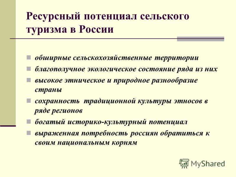 Ресурсный потенциал сельского туризма в России обширные сельскохозяйственные территории благополучное экологическое состояние ряда из них высокое этническое и природное разнообразие страны сохранность традиционной культуры этносов в ряде регионов бог