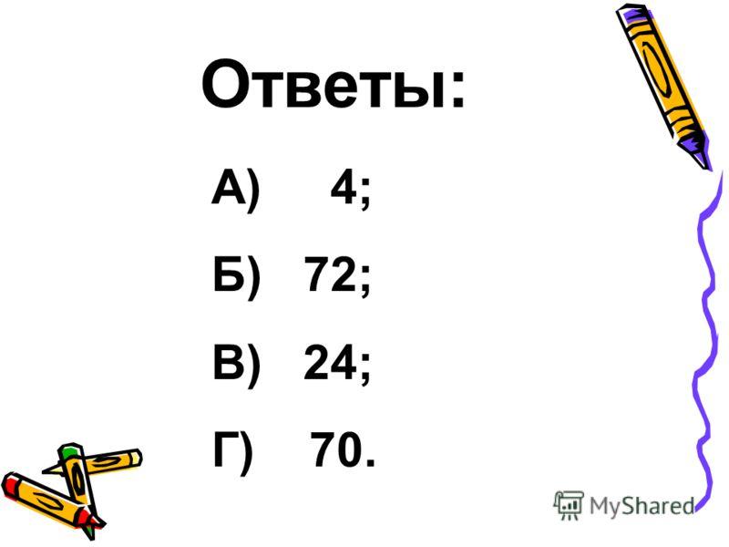 Ответы: А) 4; Б) 72; В) 24; Г) 70.